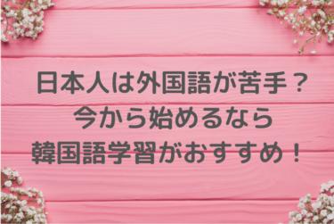 日本人は外国語が苦手?今から始めるなら韓国語学習がおすすめ!