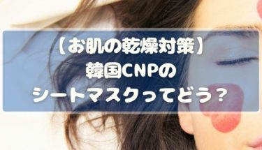 お肌の乾燥対策に韓国CNPのシートマスクはおすすめできる?